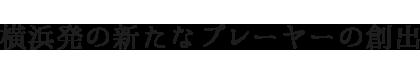 横浜発の新たなプレーヤーの創出