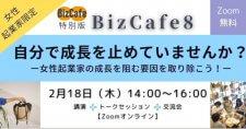 【2/18】「自分で成長を止めていませんか?―女性起業家の成長を阻む要因を取り除こう!―」BizCafe8特別版