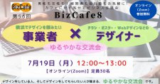 【7/19】「『横浜でデザインを頼みたい事業者』と『チラシ・ポスター・Webデザインなどのデザイナー』のゆるやかな交流会」第56回 BizCafe8(オンライン)